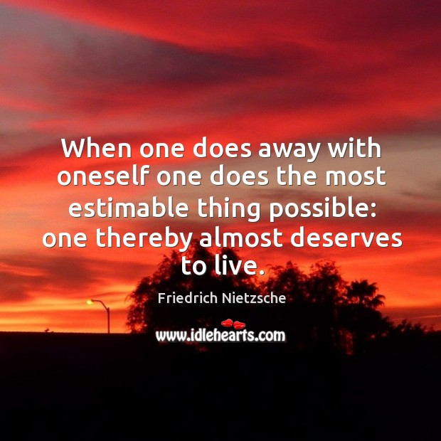 Image, When one does away with oneself one does the most estimable thing possible: one thereby almost deserves to live.