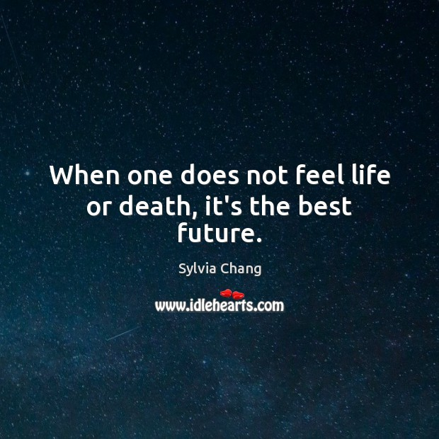 When one does not feel life or death, it's the best future. Image