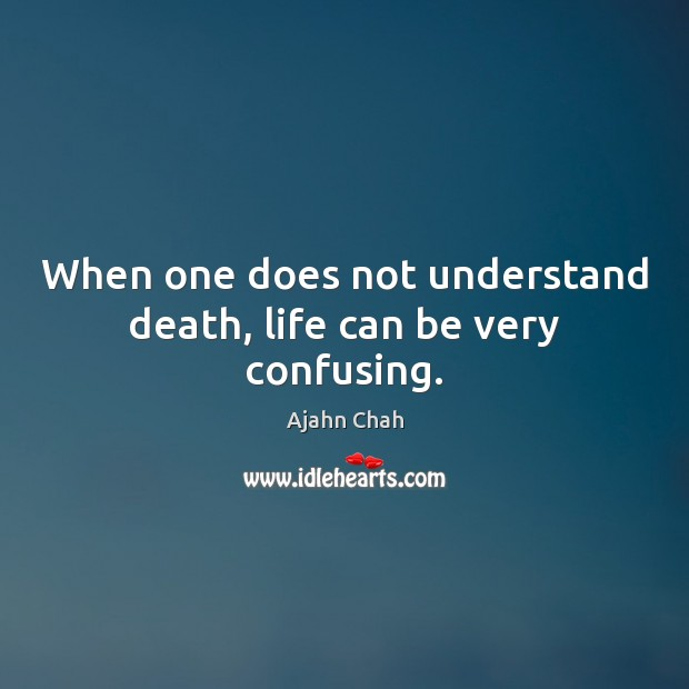 Image, When one does not understand death, life can be very confusing.