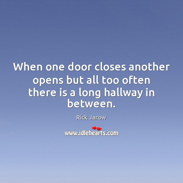 When one door closes another opens but all too often there is a long hallway in between. Image