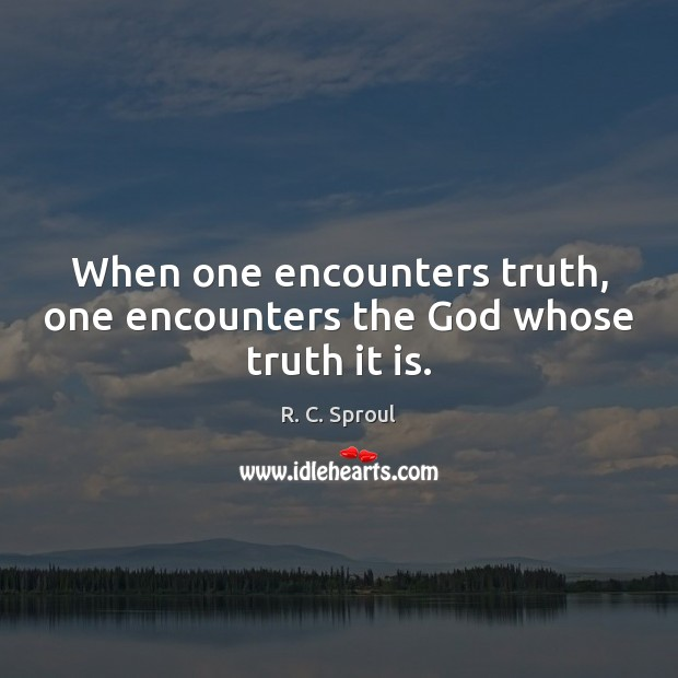 When one encounters truth, one encounters the God whose truth it is. R. C. Sproul Picture Quote
