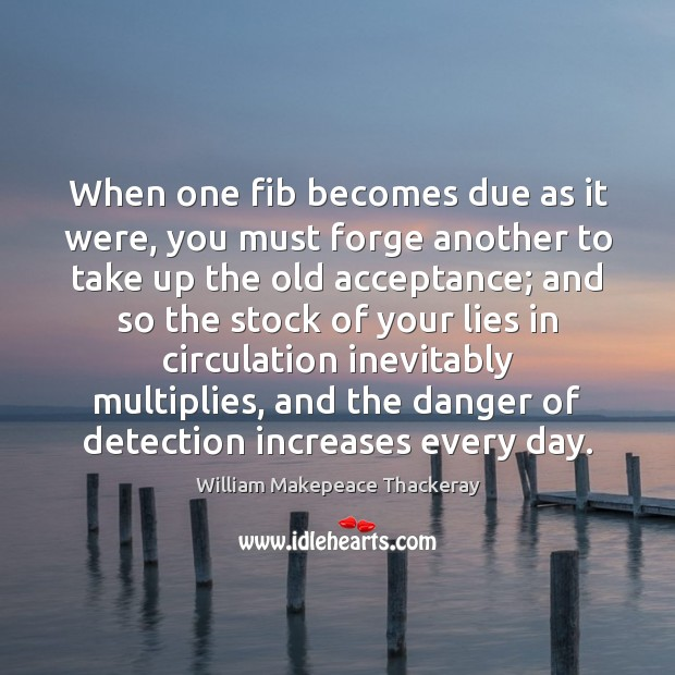 When one fib becomes due as it were, you must forge another William Makepeace Thackeray Picture Quote