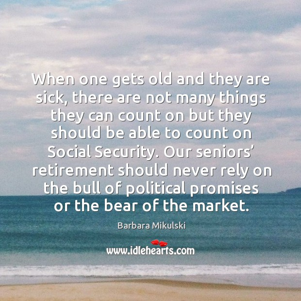 When one gets old and they are sick, there are not many things they can count on but they Barbara Mikulski Picture Quote