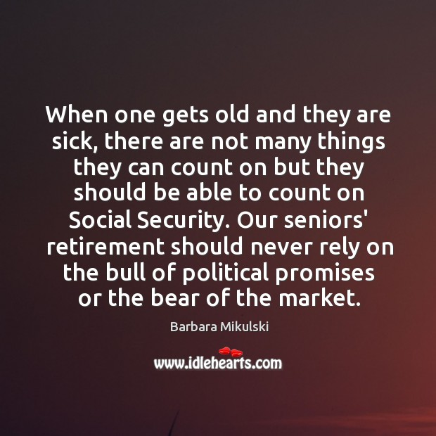 When one gets old and they are sick, there are not many Barbara Mikulski Picture Quote
