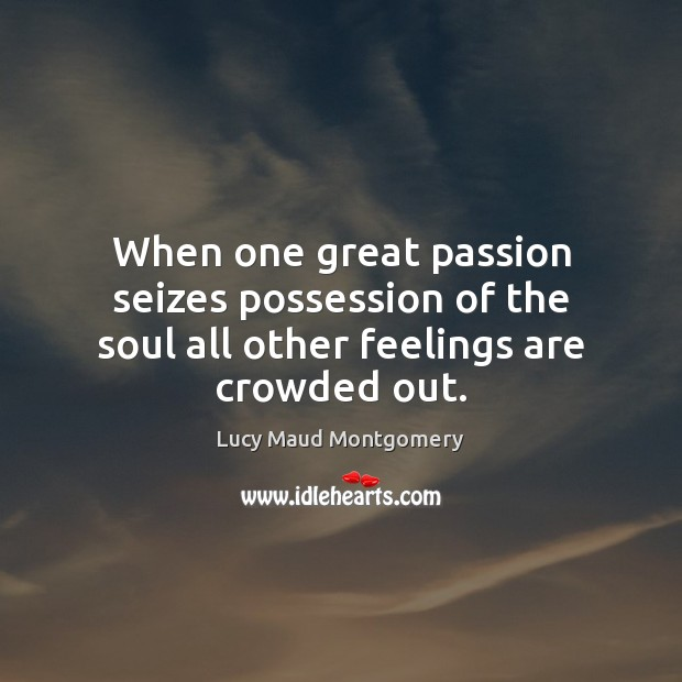 When one great passion seizes possession of the soul all other feelings are crowded out. Lucy Maud Montgomery Picture Quote
