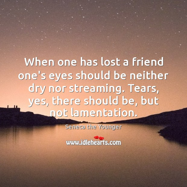 When one has lost a friend one's eyes should be neither dry Seneca the Younger Picture Quote