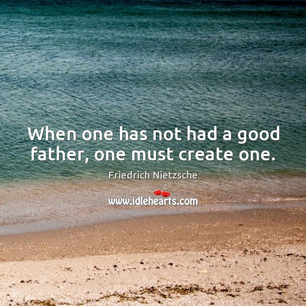 When one has not had a good father, one must create one. Image