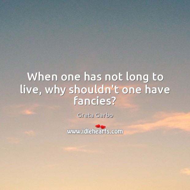 When one has not long to live, why shouldn't one have fancies? Greta Garbo Picture Quote