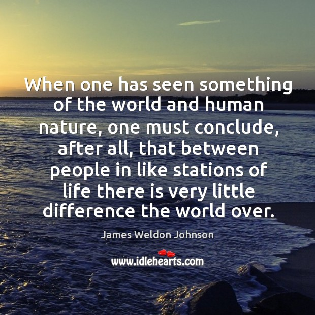 When one has seen something of the world and human nature, one James Weldon Johnson Picture Quote