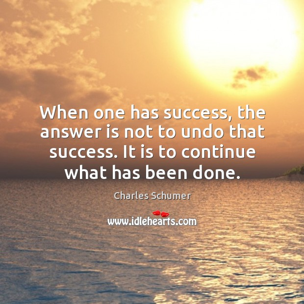 When one has success, the answer is not to undo that success. It is to continue what has been done. Image