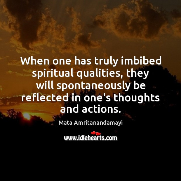 When one has truly imbibed spiritual qualities, they will spontaneously be reflected Image