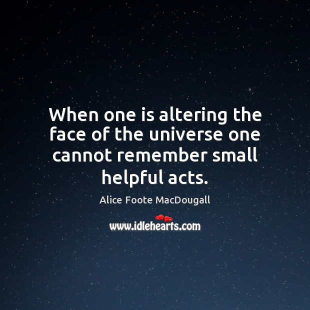 When one is altering the face of the universe one cannot remember small helpful acts. Image