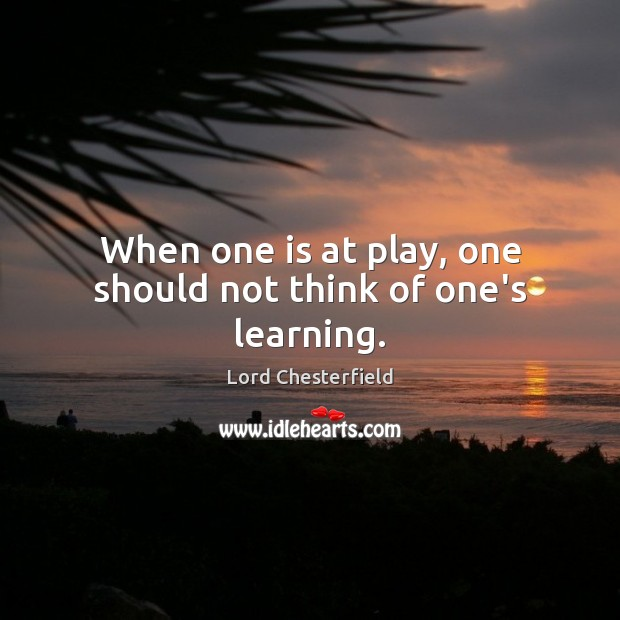 When one is at play, one should not think of one's learning. Lord Chesterfield Picture Quote