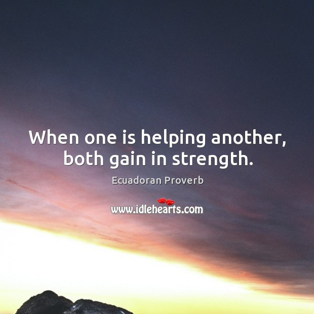 When one is helping another, both gain in strength. Ecuadoran Proverbs Image