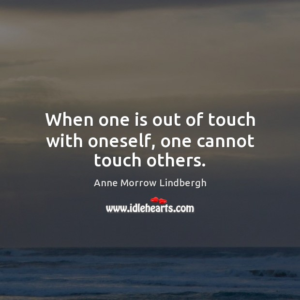 When one is out of touch with oneself, one cannot touch others. Anne Morrow Lindbergh Picture Quote