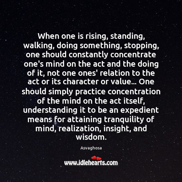 When one is rising, standing, walking, doing something, stopping, one should constantly Image