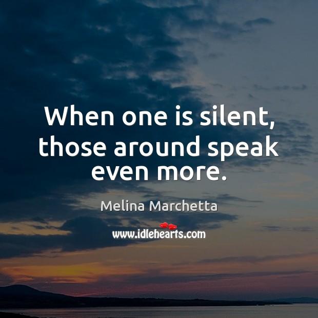 When one is silent, those around speak even more. Melina Marchetta Picture Quote
