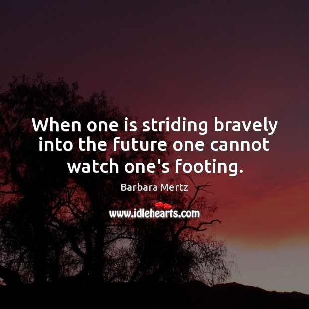 Image, When one is striding bravely into the future one cannot watch one's footing.