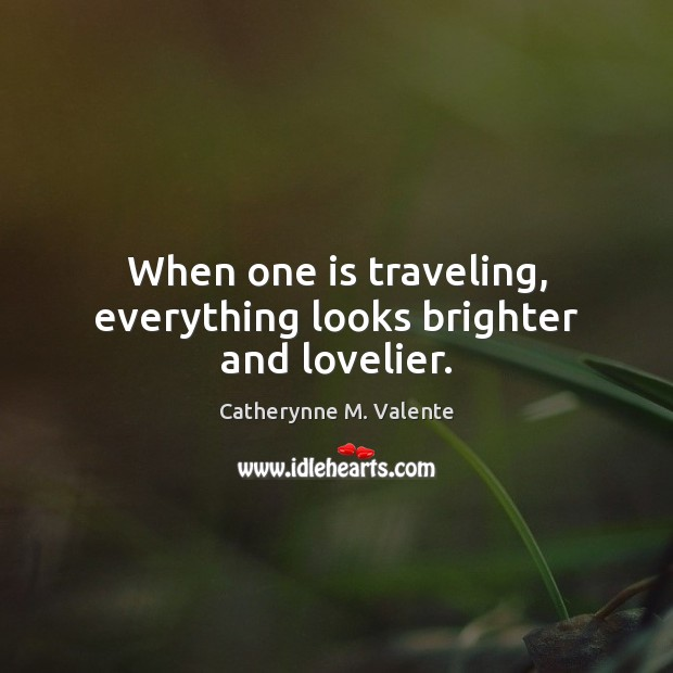 When one is traveling, everything looks brighter and lovelier. Catherynne M. Valente Picture Quote