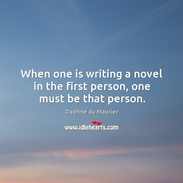 Image, When one is writing a novel in the first person, one must be that person.