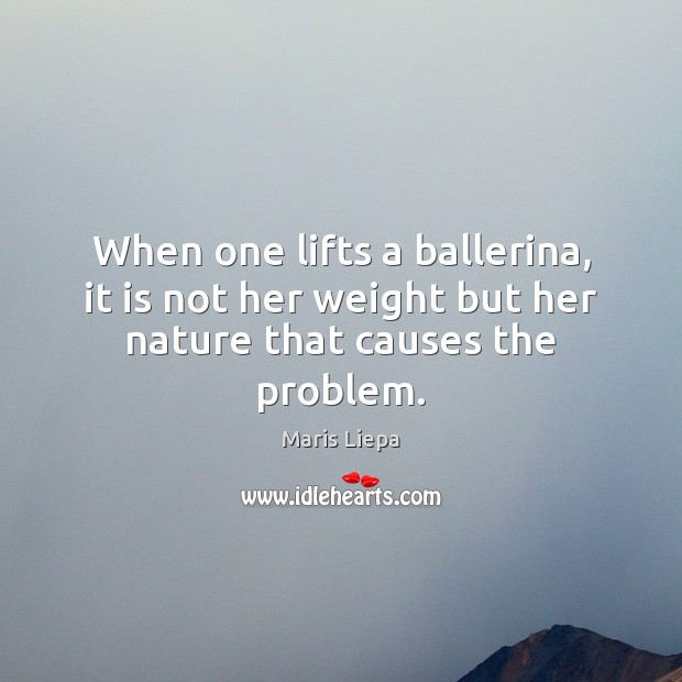 When one lifts a ballerina, it is not her weight but her nature that causes the problem. Image