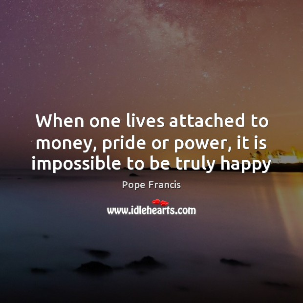 When one lives attached to money, pride or power, it is impossible to be truly happy Pope Francis Picture Quote