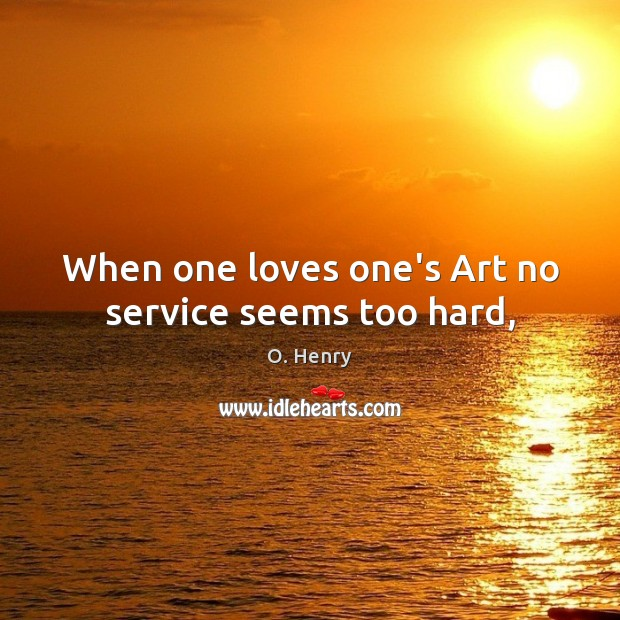 When one loves one's Art no service seems too hard, O. Henry Picture Quote