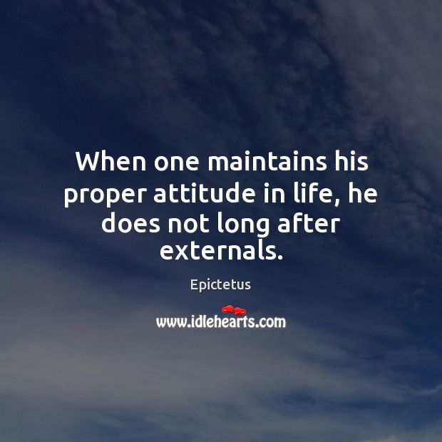 When one maintains his proper attitude in life, he does not long after externals. Epictetus Picture Quote