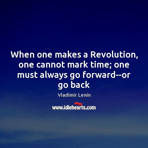 When one makes a Revolution, one cannot mark time; one must always go forward–or go back Vladimir Lenin Picture Quote