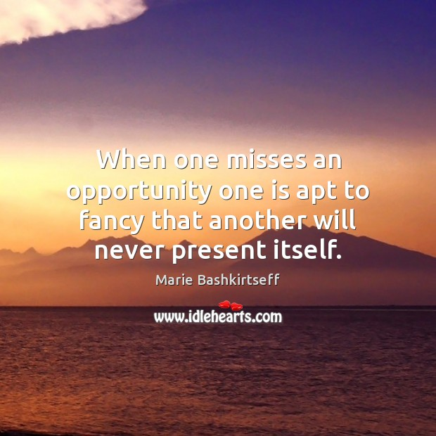 When one misses an opportunity one is apt to fancy that another will never present itself. Image