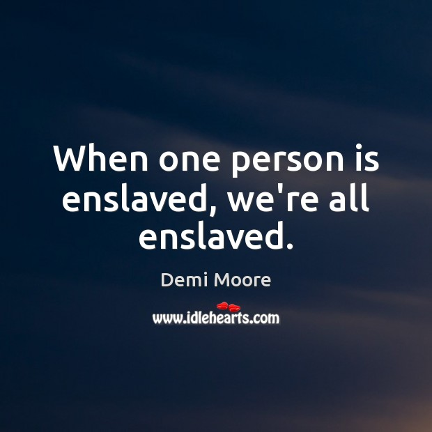 When one person is enslaved, we're all enslaved. Demi Moore Picture Quote