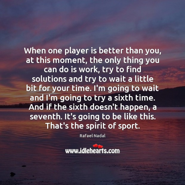When one player is better than you, at this moment, the only Rafael Nadal Picture Quote