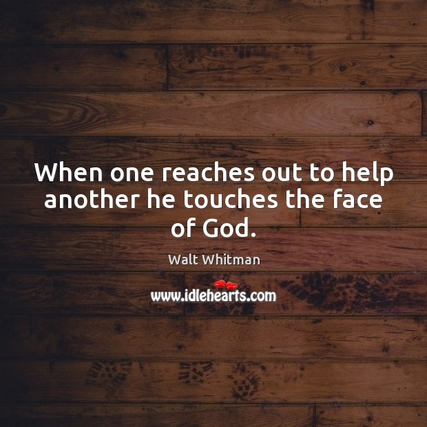 When one reaches out to help another he touches the face of God. Image