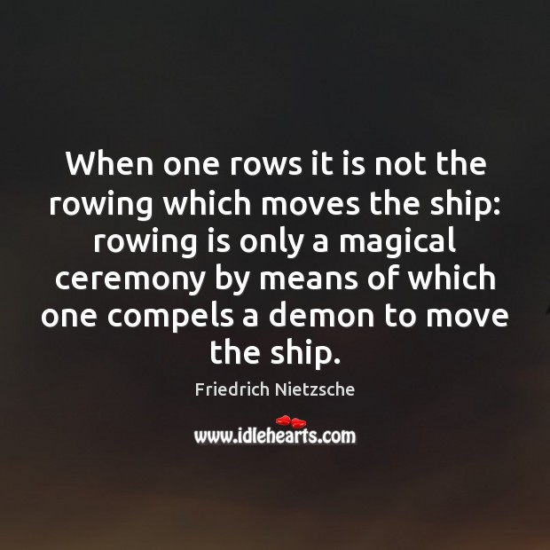 Image, When one rows it is not the rowing which moves the ship: