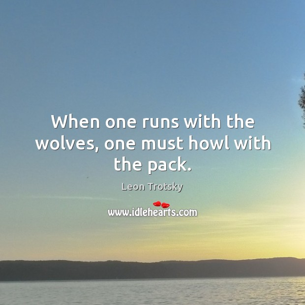 When one runs with the wolves, one must howl with the pack. Leon Trotsky Picture Quote
