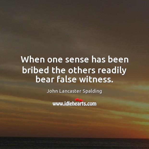 When one sense has been bribed the others readily bear false witness. John Lancaster Spalding Picture Quote