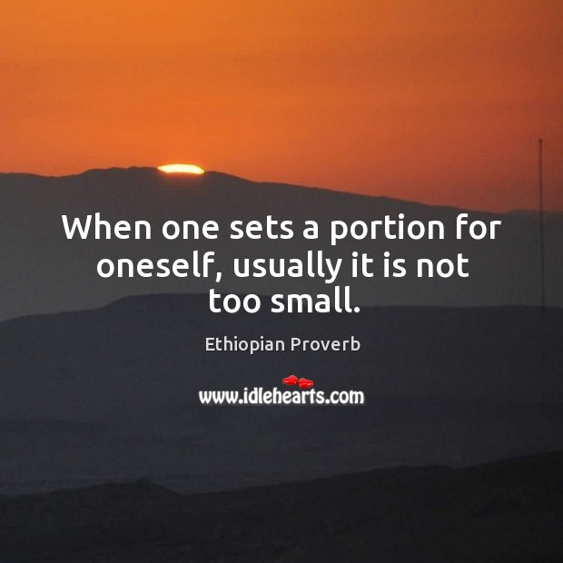 When one sets a portion for oneself, usually it is not too small. Ethiopian Proverbs Image