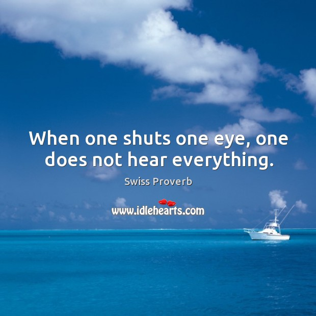 When one shuts one eye, one does not hear everything. Swiss Proverbs Image