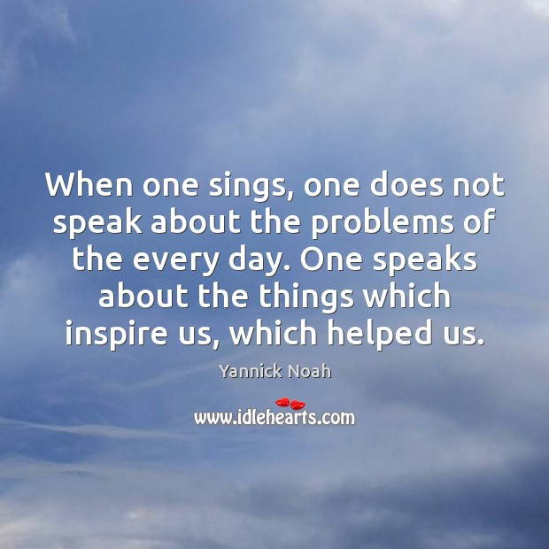 When one sings, one does not speak about the problems of the Yannick Noah Picture Quote