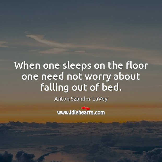 When one sleeps on the floor one need not worry about falling out of bed. Anton Szandor LaVey Picture Quote