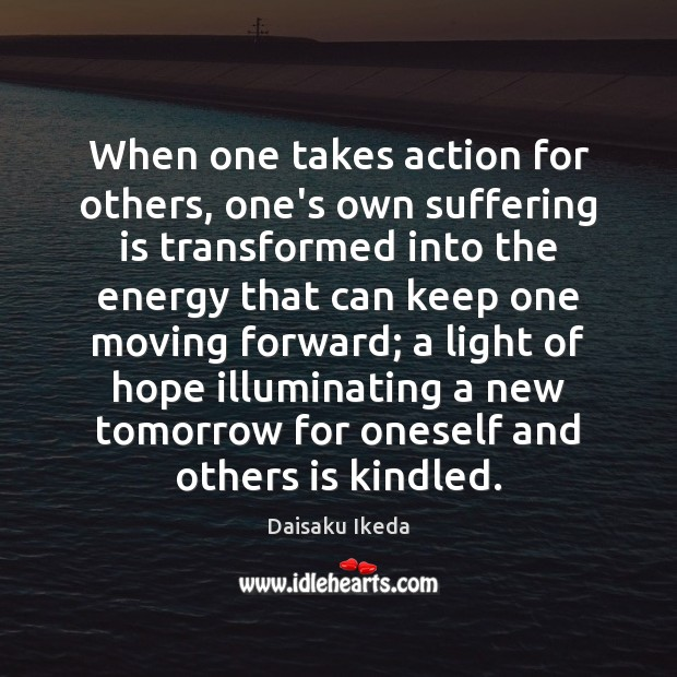 When one takes action for others, one's own suffering is transformed into Daisaku Ikeda Picture Quote