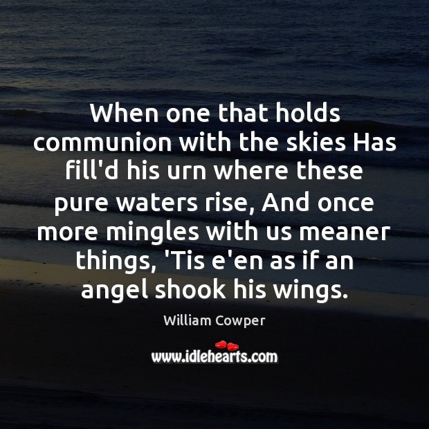 When one that holds communion with the skies Has fill'd his urn William Cowper Picture Quote