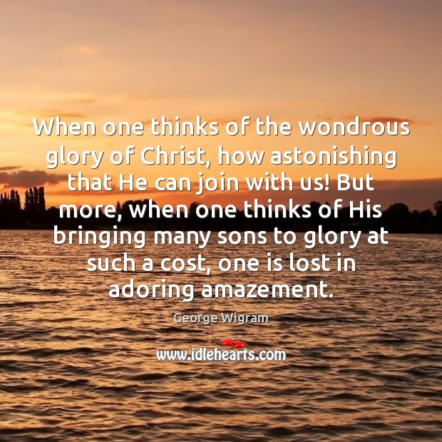 Image, When one thinks of the wondrous glory of Christ, how astonishing that