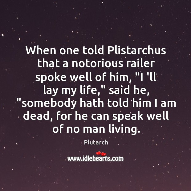"""Image, When one told Plistarchus that a notorious railer spoke well of him, """""""