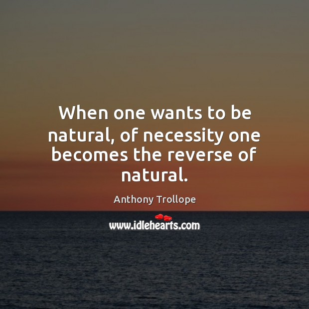 When one wants to be natural, of necessity one becomes the reverse of natural. Anthony Trollope Picture Quote