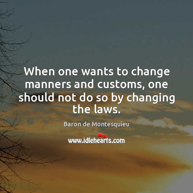 When one wants to change manners and customs, one should not do so by changing the laws. Baron de Montesquieu Picture Quote
