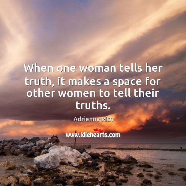 When one woman tells her truth, it makes a space for other women to tell their truths. Adrienne Rich Picture Quote