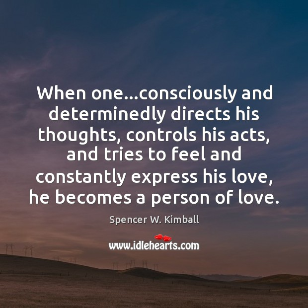 When one…consciously and determinedly directs his thoughts, controls his acts, and Spencer W. Kimball Picture Quote