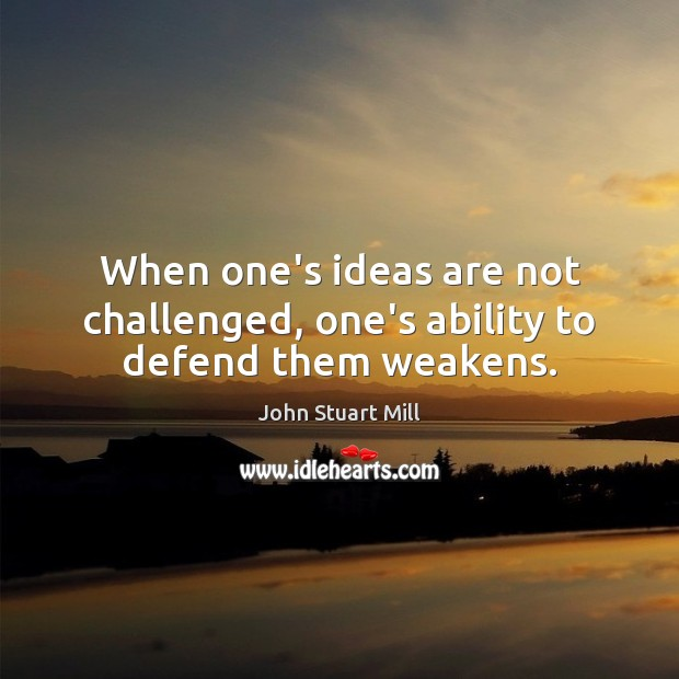 When one's ideas are not challenged, one's ability to defend them weakens. John Stuart Mill Picture Quote