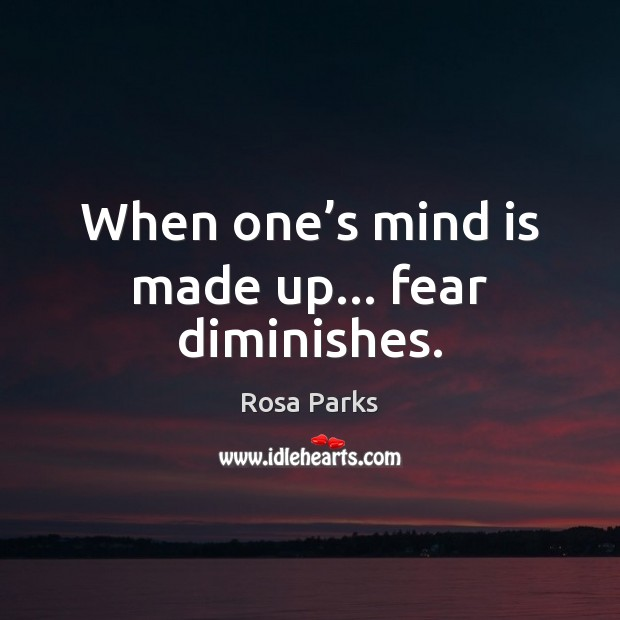 When one's mind is made up… fear diminishes. Image